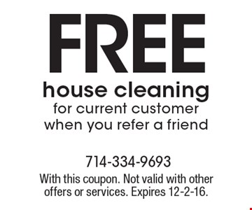 FREE house cleaning for current customer when you refer a friend. With this coupon. Not valid with other offers or services. Expires 12-2-16.