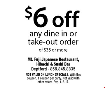 $6 off any dine in or take-out order of $35 or more. Not valid on lunch specials. With this coupon. 1 coupon per party. Not valid with other offers. Exp. 1-6-17.