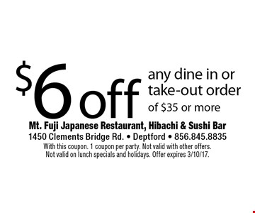 $6 off any dine in or take-out order of $35 or more. With this coupon. 1 coupon per party. Not valid with other offers. Not valid on lunch specials and holidays. Offer expires 3/10/17.