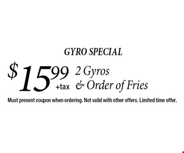 gyro special $15.99+tax2 Gyros & Order of Fries. Must present coupon when ordering. Not valid with other offers. Limited time offer.