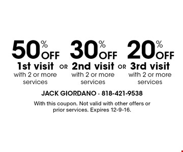 20% Off 3rd visit with 2 or more services. 30% Off 2nd visit with 2 or more services. 50% Off 1st visit with 2 or more services. . With this coupon. Not valid with other offers or prior services. Expires 12-9-16.