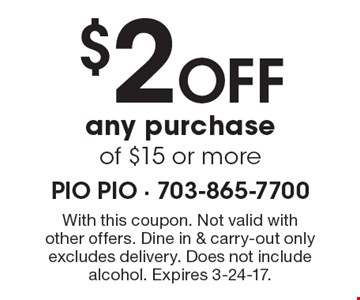 $2 Off any purchase of $15 or more. With this coupon. Not valid with other offers. Dine in & carry-out only excludes delivery. Does not include alcohol. Expires 3-24-17.