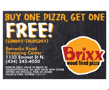 Free pizza. Buy one pizza, get one free! Sunday-Thursday only. Dine-in only. Valid at Brixx in Charlottesville, VA. Not valid with other offers or specials. Item of least value is free. Expires 1/31/17.