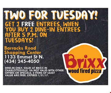 Two For Tuesday! 2 Free Entrees Get 2 free entrees, when you buy 2 dine-in entrees after 5pm on Tuesdays! Dine-in only. Valid at Brixx in Charlottesville, VA. Not valid with other offers or specials. 2 items of least value are free. Expires 1/31/17.