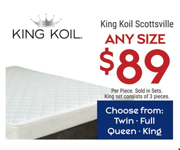 $89 King Koil Scottsville. Per piece. Choose from Twin, Full, Queen or King. Sold in sets. King set consists of 3 pieces.