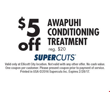 $5off awapuhi conditioning treatment. Reg. $20. Valid only at Ellicott City location. Not valid with any other offer. No cash value. One coupon per customer. Please present coupon prior to payment of service. Printed in USA 2016 Supercuts Inc. Expires 2/28/17.