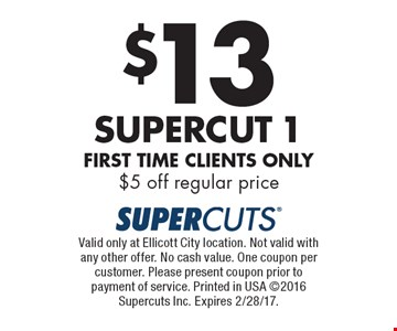 $13 Supercut 1. First time clients only, $5 off regular price. Valid only at Ellicott City location. Not valid with any other offer. No cash value. One coupon per customer. Please present coupon prior to payment of service. Printed in USA 2016 Supercuts Inc. Expires 2/28/17.
