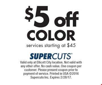 $5off color. Services starting at $45. Valid only at Ellicott City location. Not valid with any other offer. No cash value. One coupon per customer. Please present coupon prior to payment of service. Printed in USA 2016 Supercuts Inc. Expires 2/28/17.