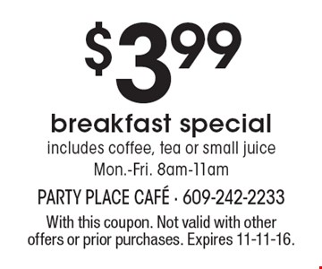 $3.99 Breakfast Special. Includes coffee, tea or small juice Mon.-Fri. 8am-11am. With this coupon. Not valid with other offers or prior purchases. Expires 11-11-16.