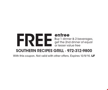 Free entree. Buy 1 dinner & 2 beverages, get the 2nd dinner of equal or lesser value free. With this coupon. Not valid with other offers. Expires 12/9/16. LF