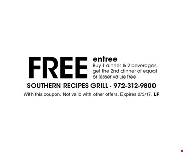 Free entree. Buy 1 dinner & 2 beverages, get the 2nd dinner of equal or lesser value free. With this coupon. Not valid with other offers. Expires 2/3/17. LF