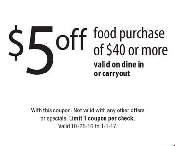 $5 Off Food Purchase Of $40 Or More. Valid on dine in or carryout. With this coupon. Not valid with any other offers or specials. Limit 1 coupon per check. Valid 10-25-16 to 1-1-17.