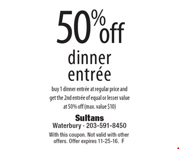 50% off dinner entree. buy 1 dinner entree at regular price and get the 2nd entree of equal or lesser value at 50% off (max. value $10). With this coupon. Not valid with other offers. Offer expires 11-25-16. F