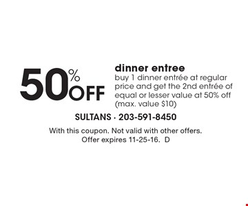 50% Off dinner entree. Buy 1 dinner entree at regular price and get the 2nd entree of equal or lesser value at 50% off (max. value $10). With this coupon. Not valid with other offers. Offer expires 11-25-16.D