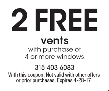 2 FREE vents with purchase of 4 or more windows. With this coupon. Not valid with other offers or prior purchases. Expires 4-28-17.