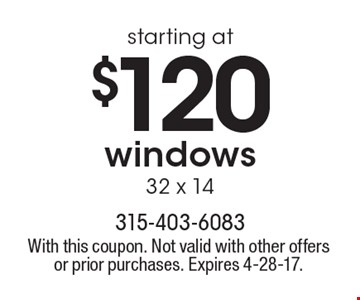 Starting at $120 windows 32 x 14. With this coupon. Not valid with other offers or prior purchases. Expires 4-28-17.
