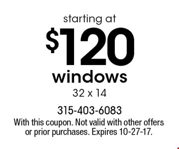 starting at $120 windows 32 x 14. With this coupon. Not valid with other offers or prior purchases. Expires 7-7-17.