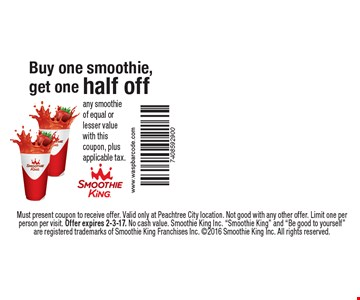 Half off smoothie. Buy one smoothie, get one smoothie of equal or lesser value. With this coupon, plus applicable tax. . Must present coupon to receive offer. Valid only at Peachtree City location. Not good with any other offer. Limit one per person per visit. Offer expires 2-3-17. No cash value. Smoothie King Inc.