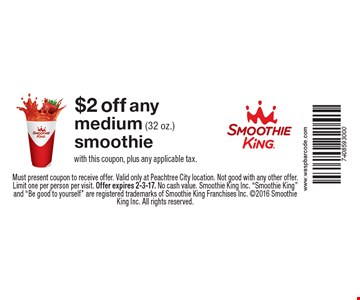 $2 off any medium (32 oz.) smoothie. With this coupon, plus any applicable tax.. Must present coupon to receive offer. Valid only at Peachtree City location. Not good with any other offer. Limit one per person per visit. Offer expires 2-3-17. No cash value. Smoothie King Inc.