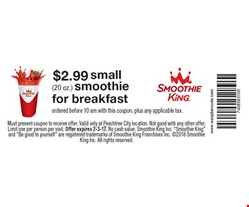 $2.99 small (20 oz.) smoothie for breakfast. Ordered before 10 am. With this coupon, plus any applicable tax. Must present coupon to receive offer. Valid only at Peachtree City location. Not good with any other offer. Limit one per person per visit. Offer expires 2-3-17. No cash value. Smoothie King Inc.