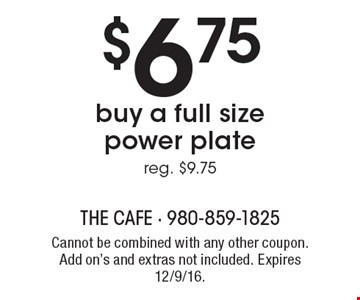 $6.75 buy a full size power plate. Reg. $9.75. Cannot be combined with any other coupon. Add on's and extras not included. Expires 12/9/16.