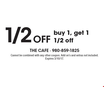 1/2 OFF buy 1, get 1 1/2 off. Cannot be combined with any other coupon. Add on's and extras not included. Expires 3/10/17.
