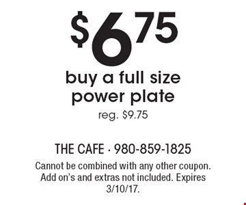 $6.75 buy a full size power plate reg. $9.75. Cannot be combined with any other coupon. Add ons and extras not included. Expires 3/10/17.