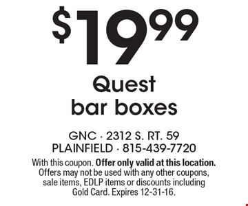 $19.99 Quest bar boxes. With this coupon. Offer only valid at this location. Offers may not be used with any other coupons, sale items, EDLP items or discounts including Gold Card. Expires 12-31-16.