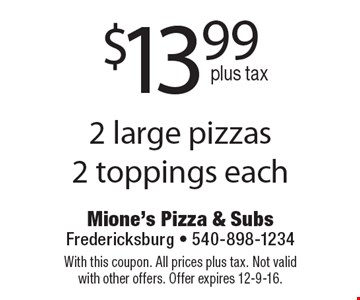 $13.99 plus tax 2 large pizzas, 2 toppings each. With this coupon. All prices plus tax. Not valid with other offers. Offer expires 12-9-16.