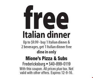 free Italian dinner Up to $9.99 - buy 1 Italian dinner & 2 beverages, get 1 Italian dinner free dine in only. With this coupon. All prices plus tax. Not valid with other offers. Expires 12-9-16.