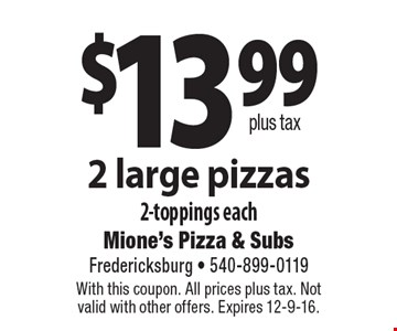 $13.99 plus tax 2 large pizzas 2-toppings each. With this coupon. All prices plus tax. Not valid with other offers. Expires 12-9-16.