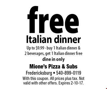 free Italian dinner Up to $9.99 - buy 1 Italian dinner & 2 beverages, get 1 Italian dinner free dine in only. With this coupon. All prices plus tax. Not valid with other offers. Expires 2-10-17.