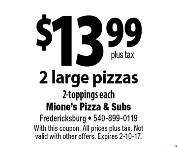 $13.99 plus tax 2 large pizzas 2-toppings each. With this coupon. All prices plus tax. Not valid with other offers. Expires 2-10-17.