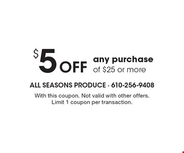 $ 5 Off any purchase of $25 or more. With this coupon. Not valid with other offers. Limit 1 coupon per transaction.