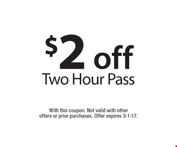 $2 off two hour pass. With this coupon. Not valid with other offers or prior purchases. Offer expires 3-1-17.