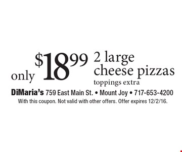 Only $18.99 2 large cheese pizzas. Toppings extra. With this coupon. Not valid with other offers. Offer expires 12/2/16.