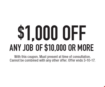 $1,000 OFF ANY JOB of $10,000 or more. With this coupon. Must present at time of consultation. Cannot be combined with any other offer. Offer ends 3-10-17.