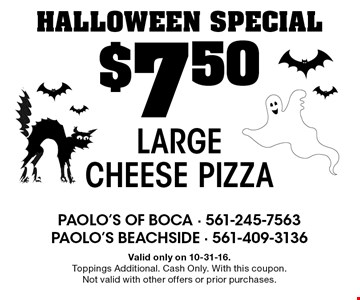 HALLOWEEN SPECIAL $7.50 Large Cheese Pizza. Valid only on 10-31-16. Toppings Additional. Cash Only. With this coupon. Not valid with other offers or prior purchases.