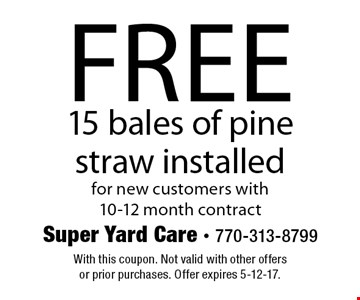 Free 15 bales of pine straw installed for new customers with 10-12 month contract. With this coupon. Not valid with other offers or prior purchases. Offer expires 5-12-17.
