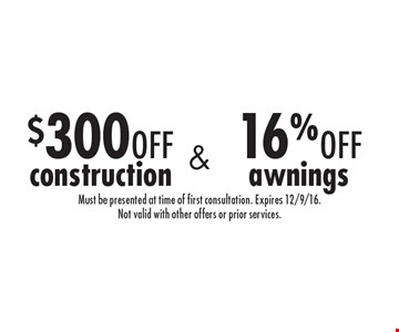 16% off awnings. $300 off construction. Must be presented at time of first consultation. Expires 12/9/16. Not valid with other offers or prior services.