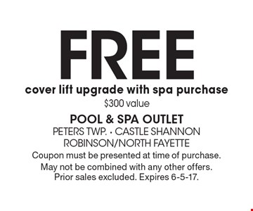 FREE cover lift upgrade with spa purchase. $300 value. Coupon must be presented at time of purchase. May not be combined with any other offers. Prior sales excluded. Expires 6-5-17.