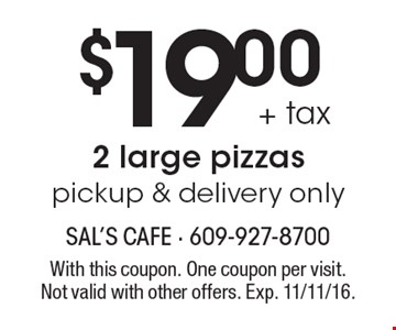 $19.00 + tax 2 large pizzaspickup & delivery only. With this coupon. One coupon per visit. Not valid with other offers. Exp. 11/11/16.