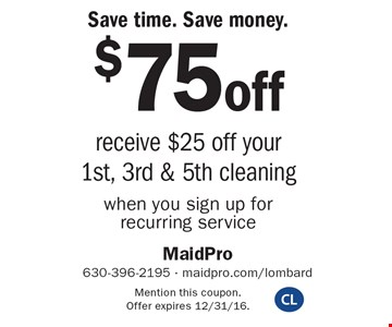 Save time. Save money. $75off receive $25 off your 1st, 3rd & 5th cleaningwhen you sign up for recurring service. Mention this coupon. Offer expires 12/31/16.