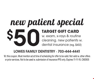 $50 Target Gift Card w. exam, x-rays & routine cleaning. New patients w. dental insurance (reg. $402). W. this coupon. Must mention ad at time of scheduling for offer to be valid. Not valid w. other offers or prior services. Not to be used w. submission of insurance FFS only. Expires 11-11-16. CM2605