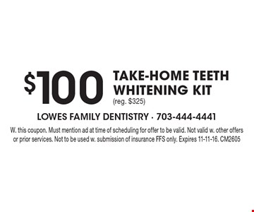 $100 Take-Home Teeth Whitening Kit (reg. $325). W. this coupon. Must mention ad at time of scheduling for offer to be valid. Not valid w. other offers or prior services. Not to be used w. submission of insurance FFS only. Expires 11-11-16. CM2605