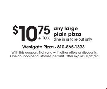 $10.75 any large plain pizza. Dine in or take-out only. With this coupon. Not valid with other offers or discounts. One coupon per customer, per visit. Offer expires 11/25/16.