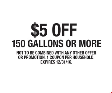 $5 off150 gallons or more . not to be combined with any other offer or promotion. 1 coupon per household. expires 12/31/16.