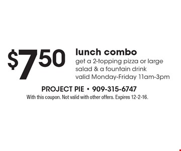 $7.50 Lunch Combo. Get a 2-topping pizza or large salad & a fountain drink. Valid Monday-Friday 11am-3pm. With this coupon. Not valid with other offers. Expires 12-2-16.