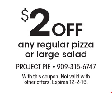 $2 Off Any Regular Pizza Or Large Salad. With this coupon. Not valid with other offers. Expires 12-2-16.