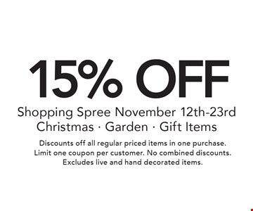 15% OFF Shopping Spree November 12th-23rd Christmas - Garden - Gift Items. Discounts off all regular priced items in one purchase. Limit one coupon per customer. No combined discounts. Excludes live and hand decorated items.